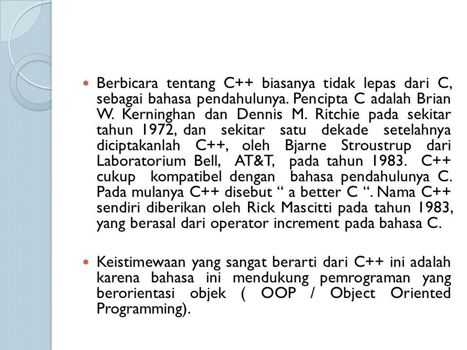 Berbicara tentang C++ biasanya tidak lepas dari C, sebagai bahasa pendahulunya. Pencipta C adalah Brian W. Kerninghan dan Dennis M. Ritchie pada sekitar tahun 1972, dan sekitar satu dekade setelahnya diciptakanlah C++, oleh Bjarne Stroustrup dari Laboratorium Bell, AT&T, pada tahun 1983. C++ cukup kompatibel dengan bahasa pendahulunya C. Pada mulanya C++ disebut a better C . Nama C++ sendiri diberikan oleh Rick Mascitti pada tahun 1983, yang berasal dari operator increment pada bahasa C.