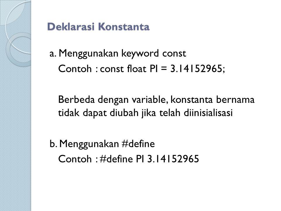 Deklarasi Konstanta a. Menggunakan keyword const. Contoh : const float PI = 3.14152965;