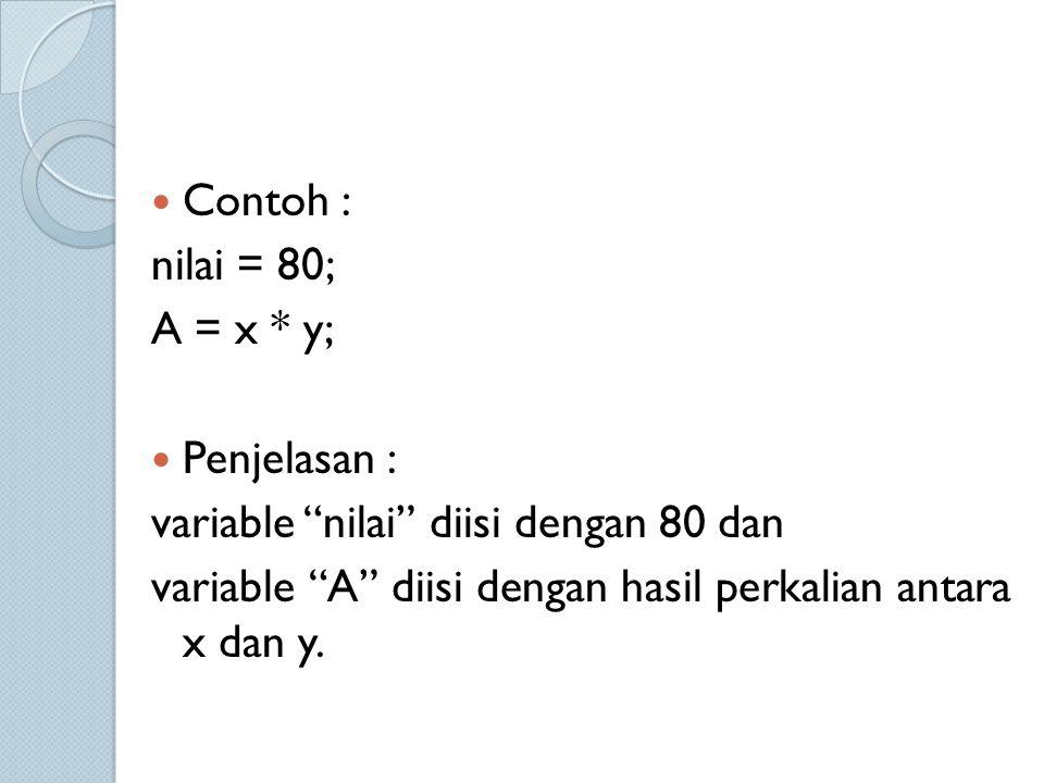 Contoh : nilai = 80; A = x * y; Penjelasan : variable nilai diisi dengan 80 dan.