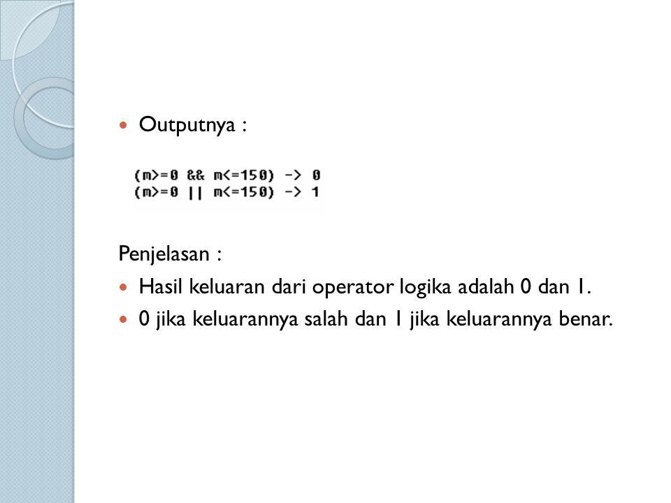 Outputnya : Penjelasan : Hasil keluaran dari operator logika adalah 0 dan 1.