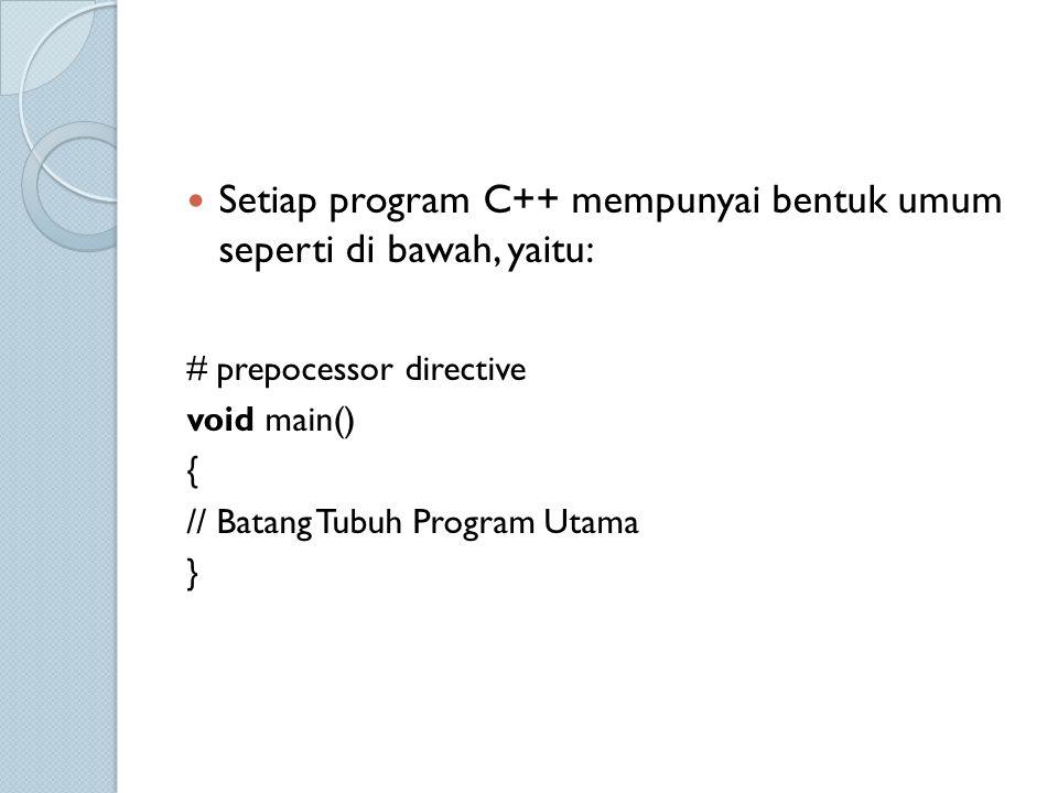 Setiap program C++ mempunyai bentuk umum seperti di bawah, yaitu: