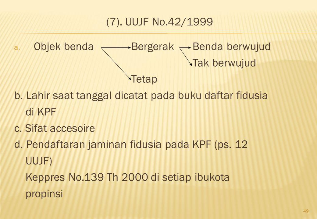 (7). UUJF No.42/1999 Objek benda Bergerak Benda berwujud. Tak berwujud. Tetap. b. Lahir saat tanggal dicatat pada buku daftar fidusia.