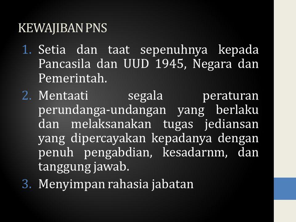 KEWAJIBAN PNS Setia dan taat sepenuhnya kepada Pancasila dan UUD 1945, Negara dan Pemerintah.