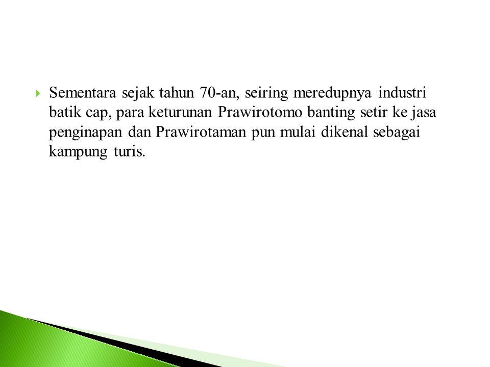 Sementara sejak tahun 70-an, seiring meredupnya industri batik cap, para keturunan Prawirotomo banting setir ke jasa penginapan dan Prawirotaman pun mulai dikenal sebagai kampung turis.