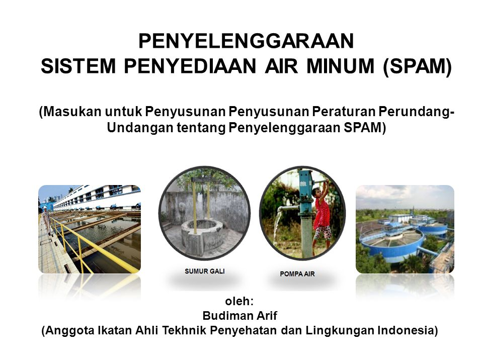 PENYELENGGARAAN SISTEM PENYEDIAAN AIR MINUM (SPAM) (Masukan untuk Penyusunan Penyusunan Peraturan Perundang-Undangan tentang Penyelenggaraan SPAM)