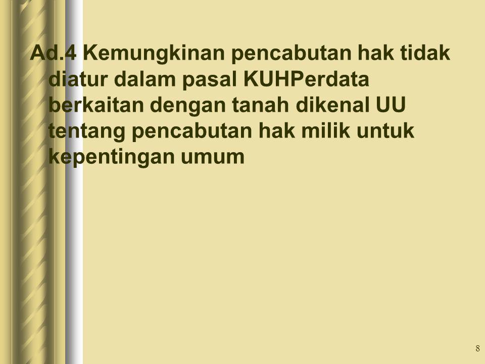 Ad.4 Kemungkinan pencabutan hak tidak diatur dalam pasal KUHPerdata berkaitan dengan tanah dikenal UU tentang pencabutan hak milik untuk kepentingan umum