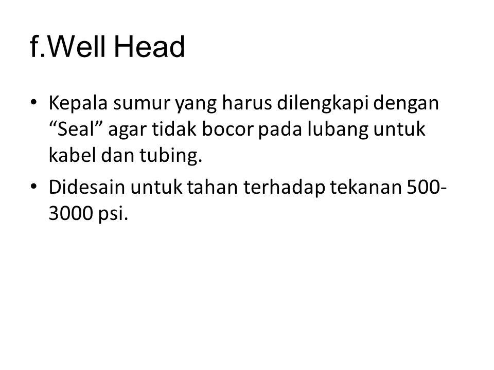 f.Well Head Kepala sumur yang harus dilengkapi dengan Seal agar tidak bocor pada lubang untuk kabel dan tubing.