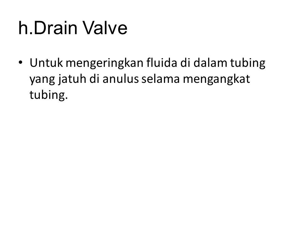 h.Drain Valve Untuk mengeringkan fluida di dalam tubing yang jatuh di anulus selama mengangkat tubing.