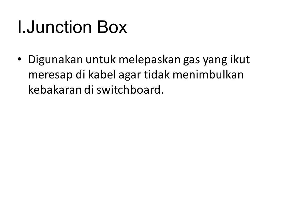 I.Junction Box Digunakan untuk melepaskan gas yang ikut meresap di kabel agar tidak menimbulkan kebakaran di switchboard.