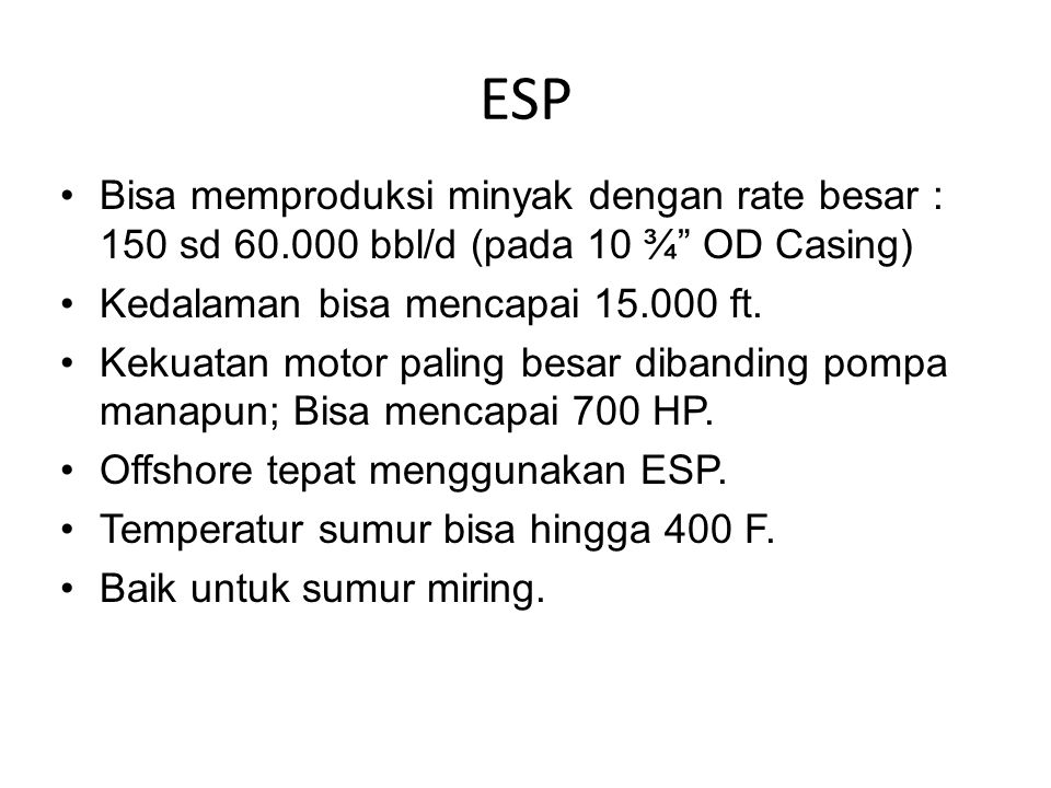 ESP Bisa memproduksi minyak dengan rate besar : 150 sd 60.000 bbl/d (pada 10 ¾ OD Casing) Kedalaman bisa mencapai 15.000 ft.