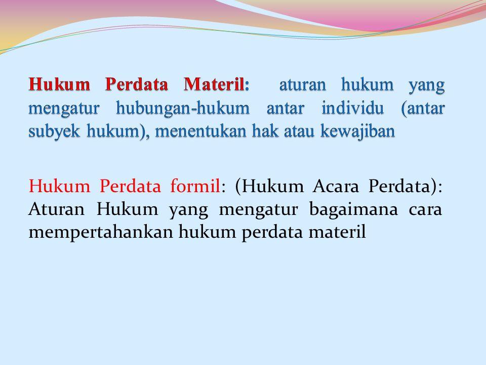 Hukum Perdata Materil: aturan hukum yang mengatur hubungan-hukum antar individu (antar subyek hukum), menentukan hak atau kewajiban