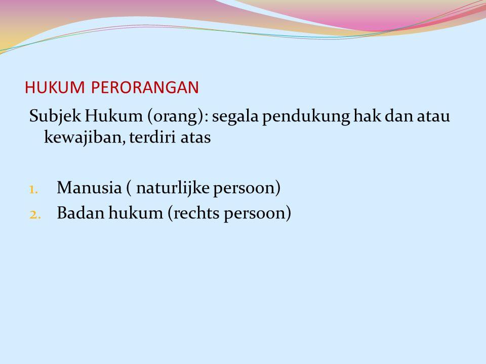 HUKUM PERORANGAN Subjek Hukum (orang): segala pendukung hak dan atau kewajiban, terdiri atas. Manusia ( naturlijke persoon)