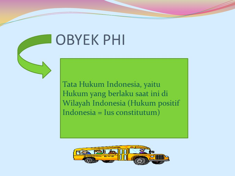 OBYEK PHI Tata Hukum Indonesia, yaitu Hukum yang berlaku saat ini di Wilayah Indonesia (Hukum positif Indonesia = Ius constitutum)