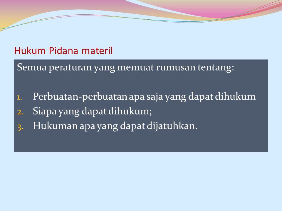 Hukum Pidana materil Semua peraturan yang memuat rumusan tentang:
