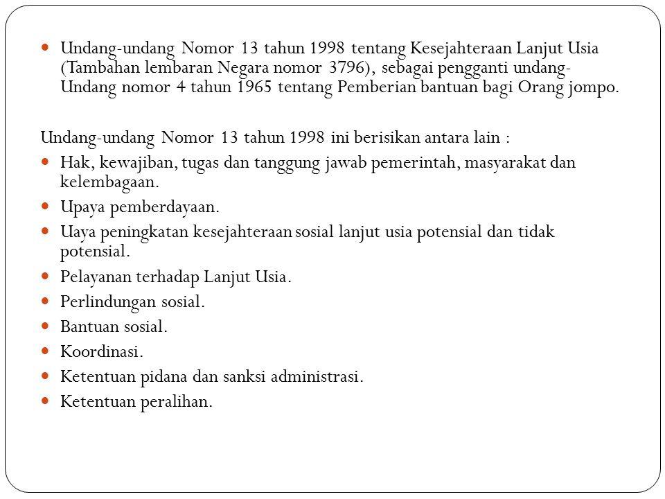 Undang-undang Nomor 13 tahun 1998 tentang Kesejahteraan Lanjut Usia (Tambahan lembaran Negara nomor 3796), sebagai pengganti undang- Undang nomor 4 tahun 1965 tentang Pemberian bantuan bagi Orang jompo.