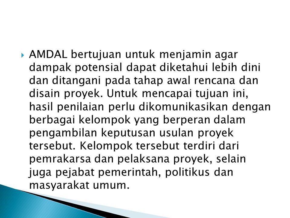 AMDAL bertujuan untuk menjamin agar dampak potensial dapat diketahui lebih dini dan ditangani pada tahap awal rencana dan disain proyek.