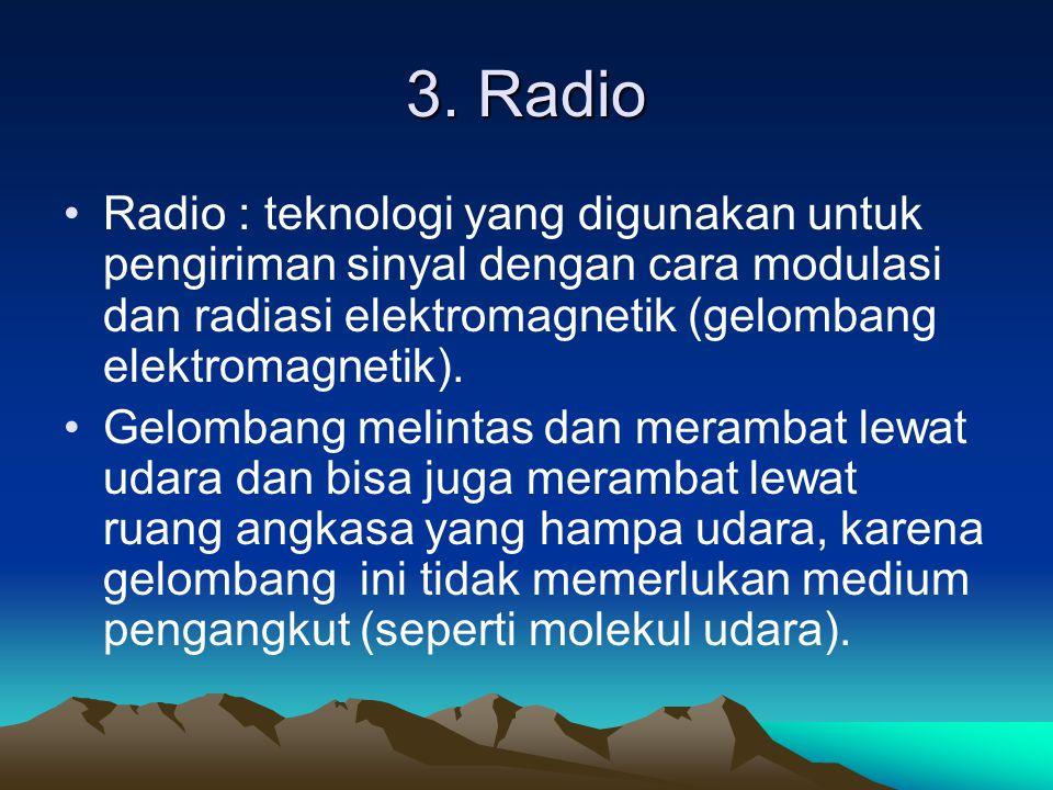 3. Radio Radio : teknologi yang digunakan untuk pengiriman sinyal dengan cara modulasi dan radiasi elektromagnetik (gelombang elektromagnetik).