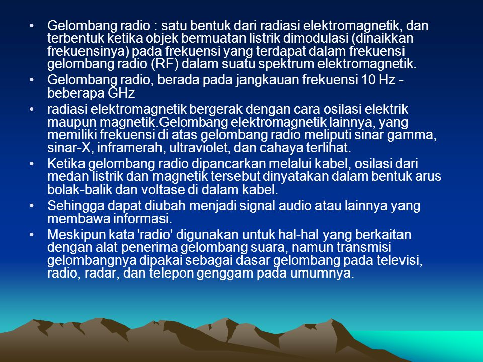 Gelombang radio : satu bentuk dari radiasi elektromagnetik, dan terbentuk ketika objek bermuatan listrik dimodulasi (dinaikkan frekuensinya) pada frekuensi yang terdapat dalam frekuensi gelombang radio (RF) dalam suatu spektrum elektromagnetik.
