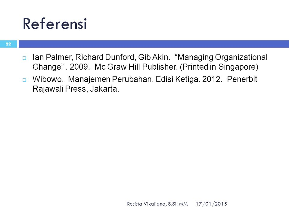 Referensi Ian Palmer, Richard Dunford, Gib Akin. Managing Organizational Change . 2009. Mc Graw Hill Publisher. (Printed in Singapore)
