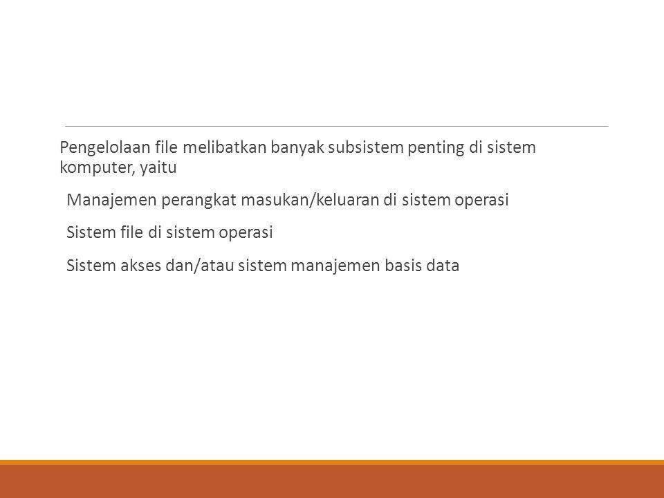 Pengelolaan file melibatkan banyak subsistem penting di sistem komputer, yaitu