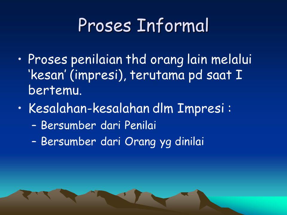 Proses Informal Proses penilaian thd orang lain melalui 'kesan' (impresi), terutama pd saat I bertemu.