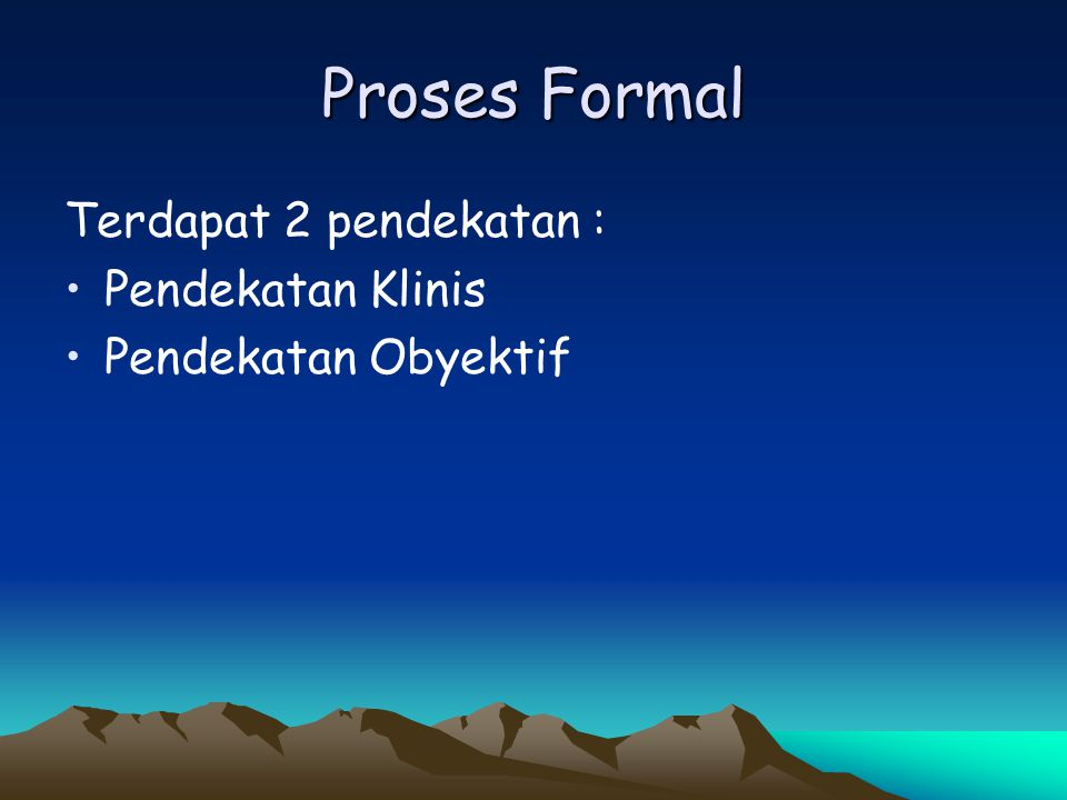 Proses Formal Terdapat 2 pendekatan : Pendekatan Klinis