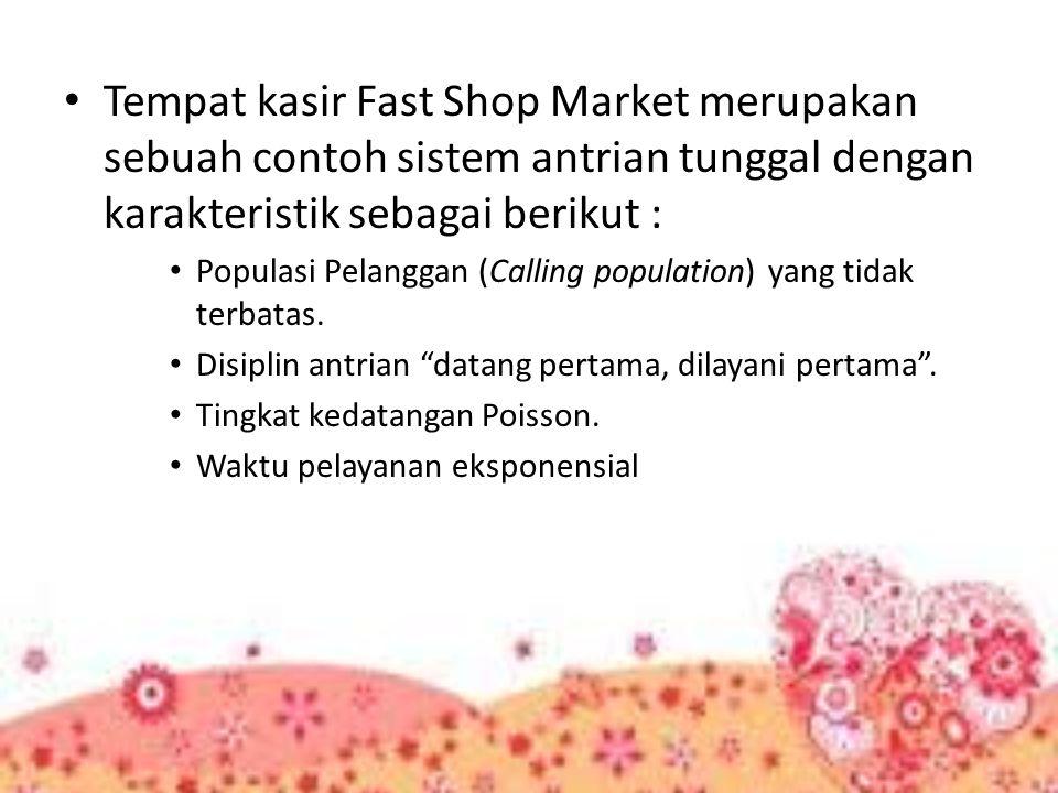 Tempat kasir Fast Shop Market merupakan sebuah contoh sistem antrian tunggal dengan karakteristik sebagai berikut :