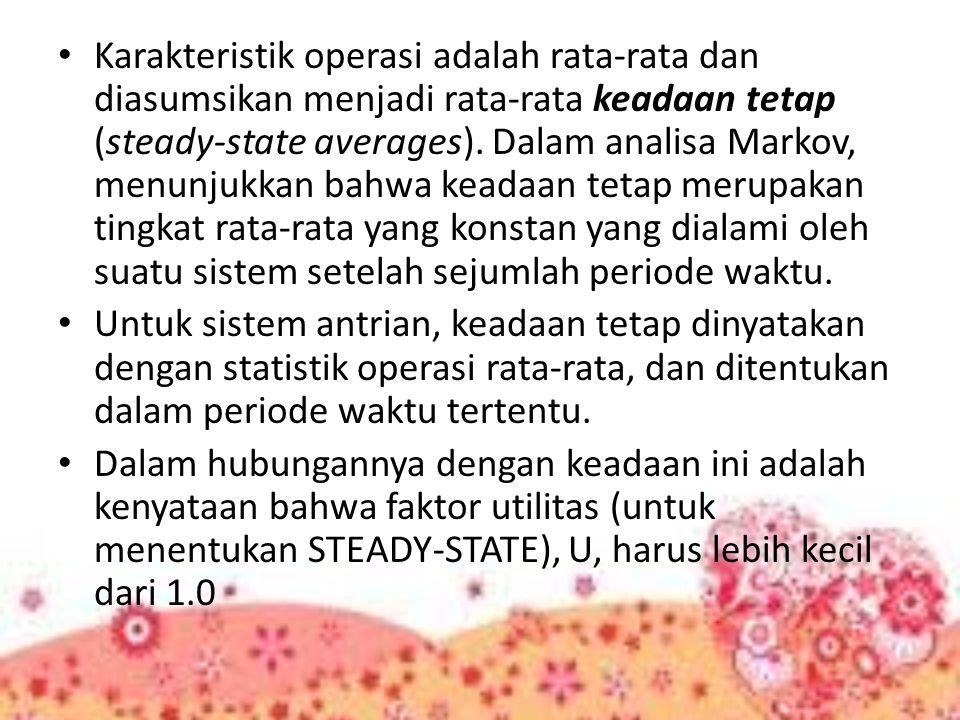 Karakteristik operasi adalah rata-rata dan diasumsikan menjadi rata-rata keadaan tetap (steady-state averages). Dalam analisa Markov, menunjukkan bahwa keadaan tetap merupakan tingkat rata-rata yang konstan yang dialami oleh suatu sistem setelah sejumlah periode waktu.