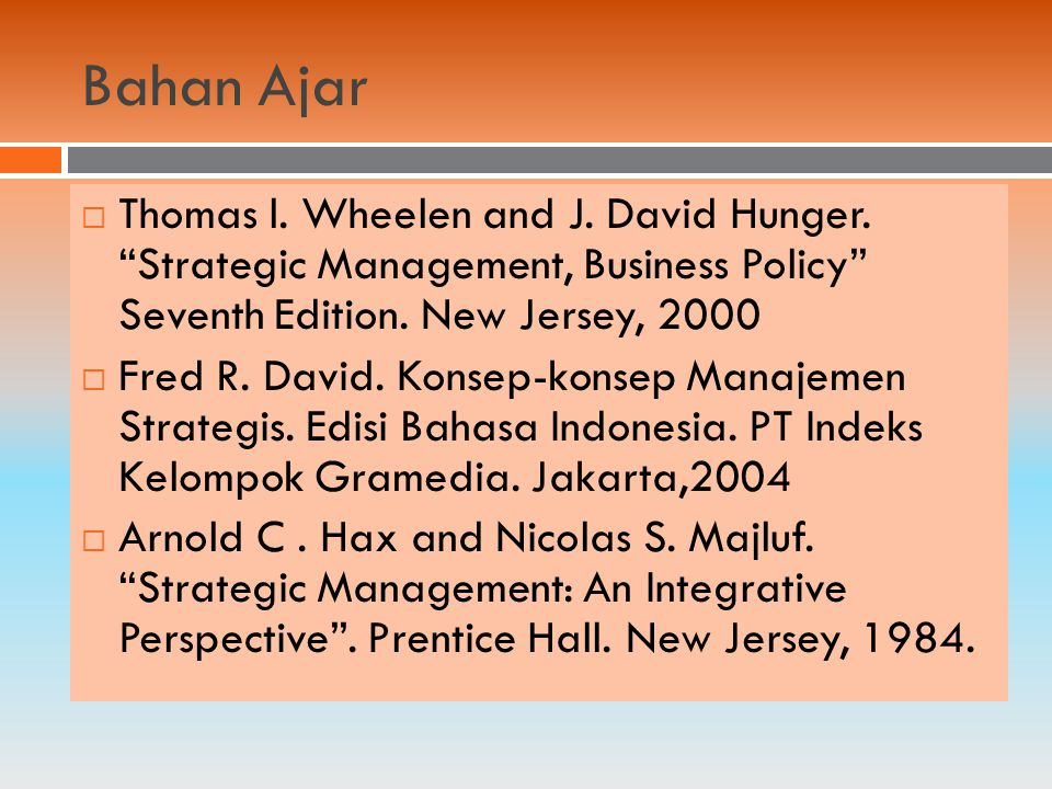 Bahan Ajar Thomas l. Wheelen and J. David Hunger. Strategic Management, Business Policy Seventh Edition. New Jersey, 2000.