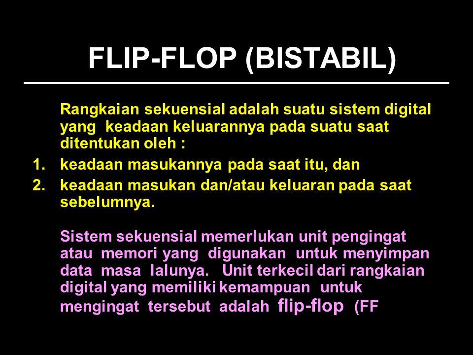 FLIP-FLOP (BISTABIL) Rangkaian sekuensial adalah suatu sistem digital yang keadaan keluarannya pada suatu saat ditentukan oleh :