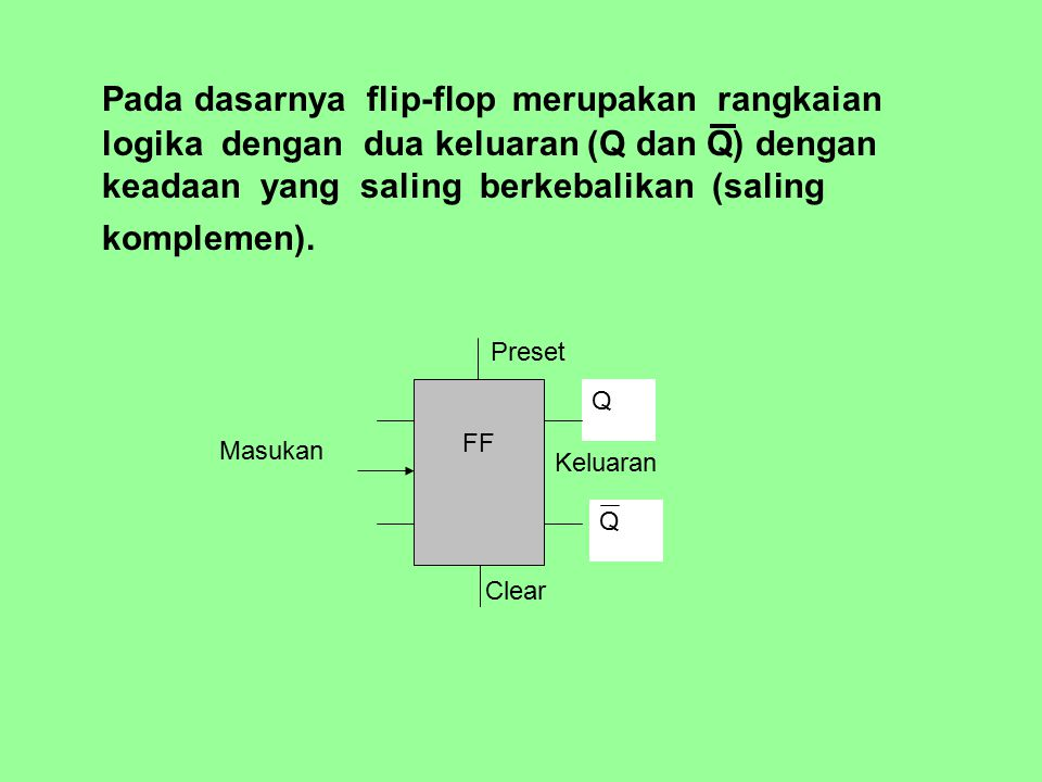 Pada dasarnya flip-flop merupakan rangkaian logika dengan dua keluaran (Q dan Q) dengan keadaan yang saling berkebalikan (saling komplemen).
