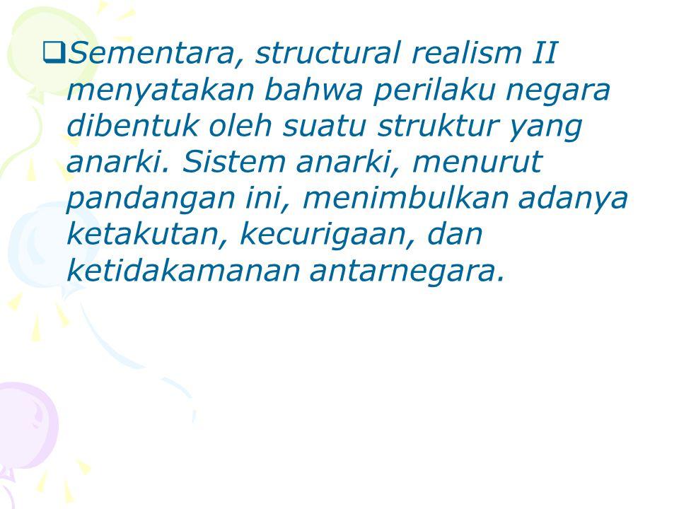 Sementara, structural realism II menyatakan bahwa perilaku negara dibentuk oleh suatu struktur yang anarki.