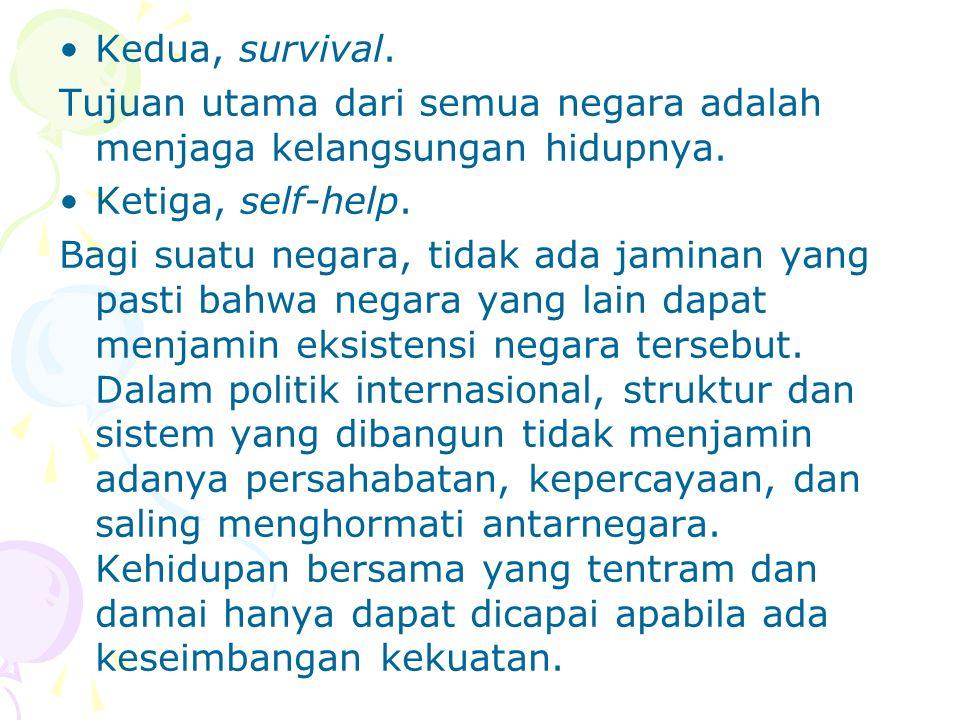 Kedua, survival. Tujuan utama dari semua negara adalah menjaga kelangsungan hidupnya. Ketiga, self-help.