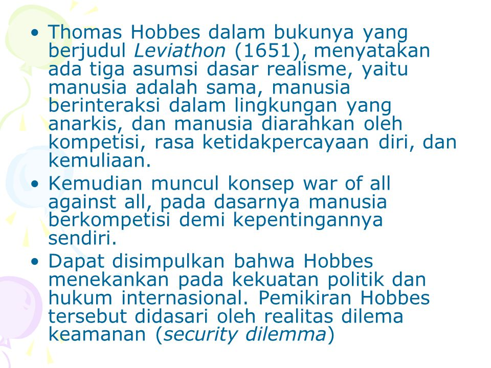 Thomas Hobbes dalam bukunya yang berjudul Leviathon (1651), menyatakan ada tiga asumsi dasar realisme, yaitu manusia adalah sama, manusia berinteraksi dalam lingkungan yang anarkis, dan manusia diarahkan oleh kompetisi, rasa ketidakpercayaan diri, dan kemuliaan.