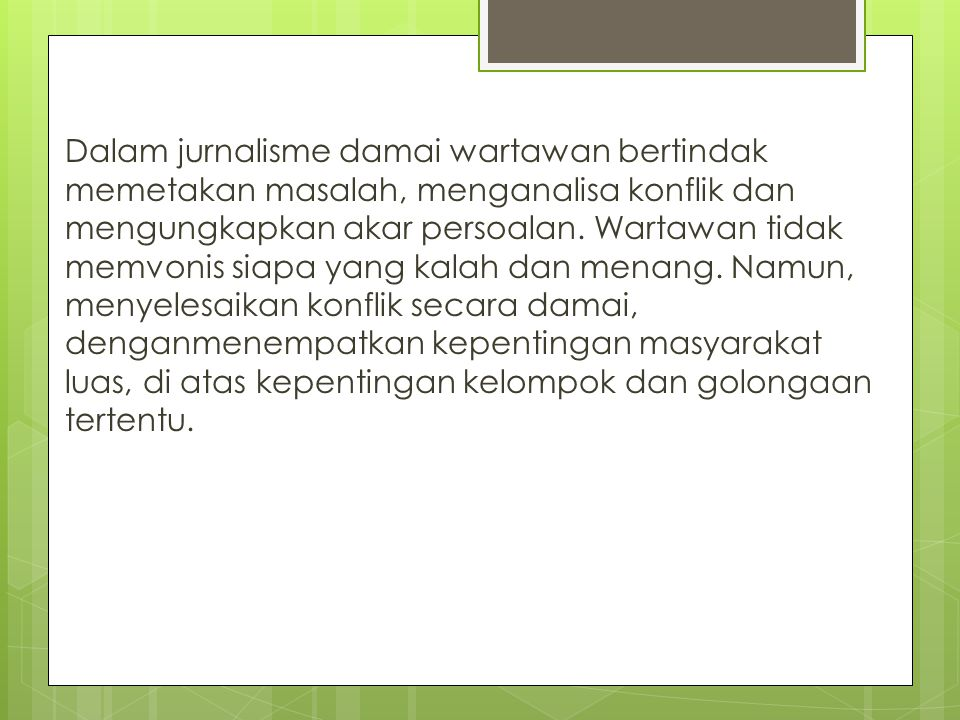 Dalam jurnalisme damai wartawan bertindak memetakan masalah, menganalisa konflik dan mengungkapkan akar persoalan.