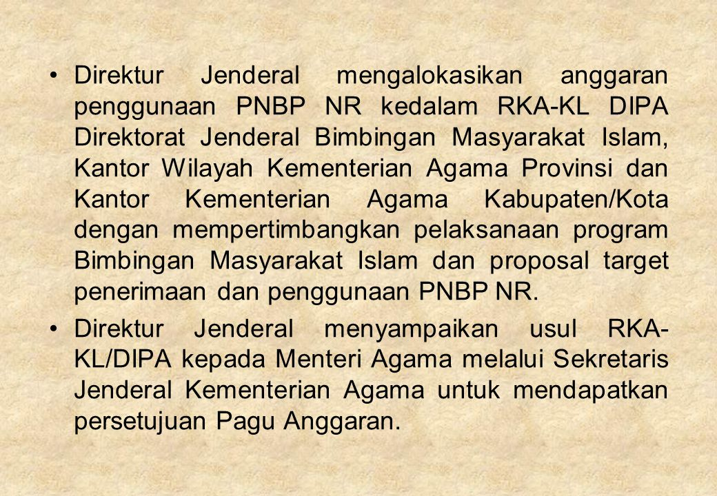 Direktur Jenderal mengalokasikan anggaran penggunaan PNBP NR kedalam RKA-KL DIPA Direktorat Jenderal Bimbingan Masyarakat Islam, Kantor Wilayah Kementerian Agama Provinsi dan Kantor Kementerian Agama Kabupaten/Kota dengan mempertimbangkan pelaksanaan program Bimbingan Masyarakat Islam dan proposal target penerimaan dan penggunaan PNBP NR.