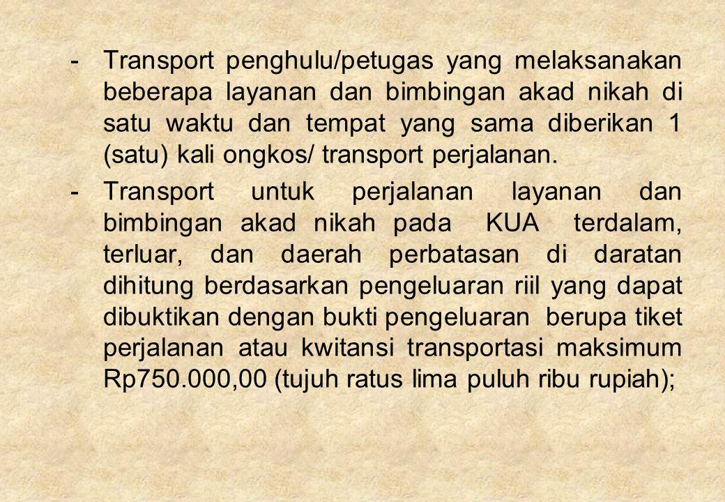 Transport penghulu/petugas yang melaksanakan beberapa layanan dan bimbingan akad nikah di satu waktu dan tempat yang sama diberikan 1 (satu) kali ongkos/ transport perjalanan.