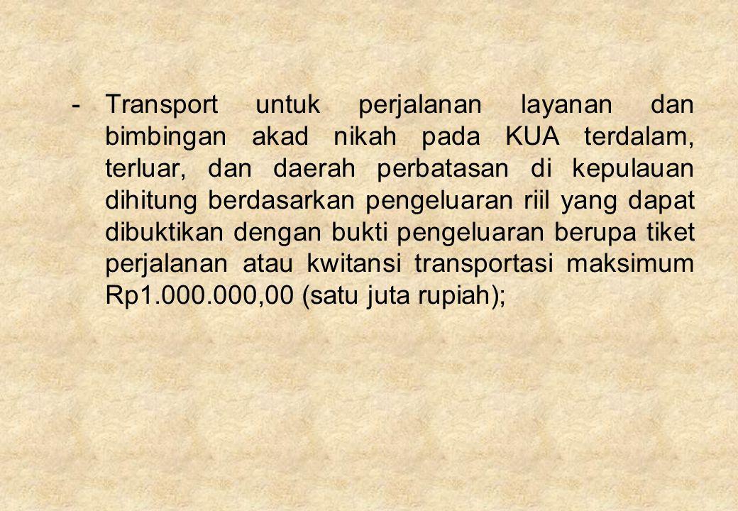 - Transport untuk perjalanan layanan dan bimbingan akad nikah pada KUA terdalam, terluar, dan daerah perbatasan di kepulauan dihitung berdasarkan pengeluaran riil yang dapat dibuktikan dengan bukti pengeluaran berupa tiket perjalanan atau kwitansi transportasi maksimum Rp1.000.000,00 (satu juta rupiah);
