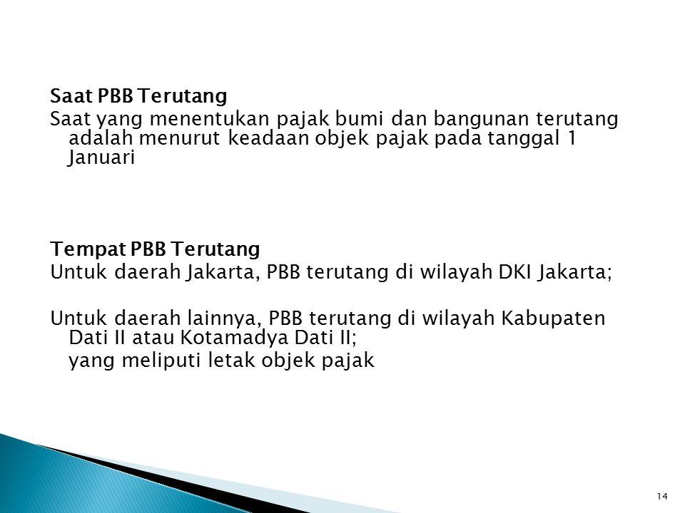 Saat PBB Terutang Saat yang menentukan pajak bumi dan bangunan terutang adalah menurut keadaan objek pajak pada tanggal 1 Januari Tempat PBB Terutang Untuk daerah Jakarta, PBB terutang di wilayah DKI Jakarta; Untuk daerah lainnya, PBB terutang di wilayah Kabupaten Dati II atau Kotamadya Dati II; yang meliputi letak objek pajak
