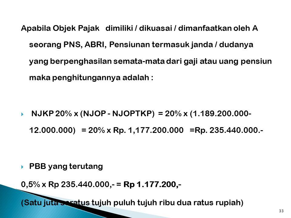 Apabila Objek Pajak dimiliki / dikuasai / dimanfaatkan oleh A seorang PNS, ABRI, Pensiunan termasuk janda / dudanya yang berpenghasilan semata-mata dari gaji atau uang pensiun maka penghitungannya adalah :