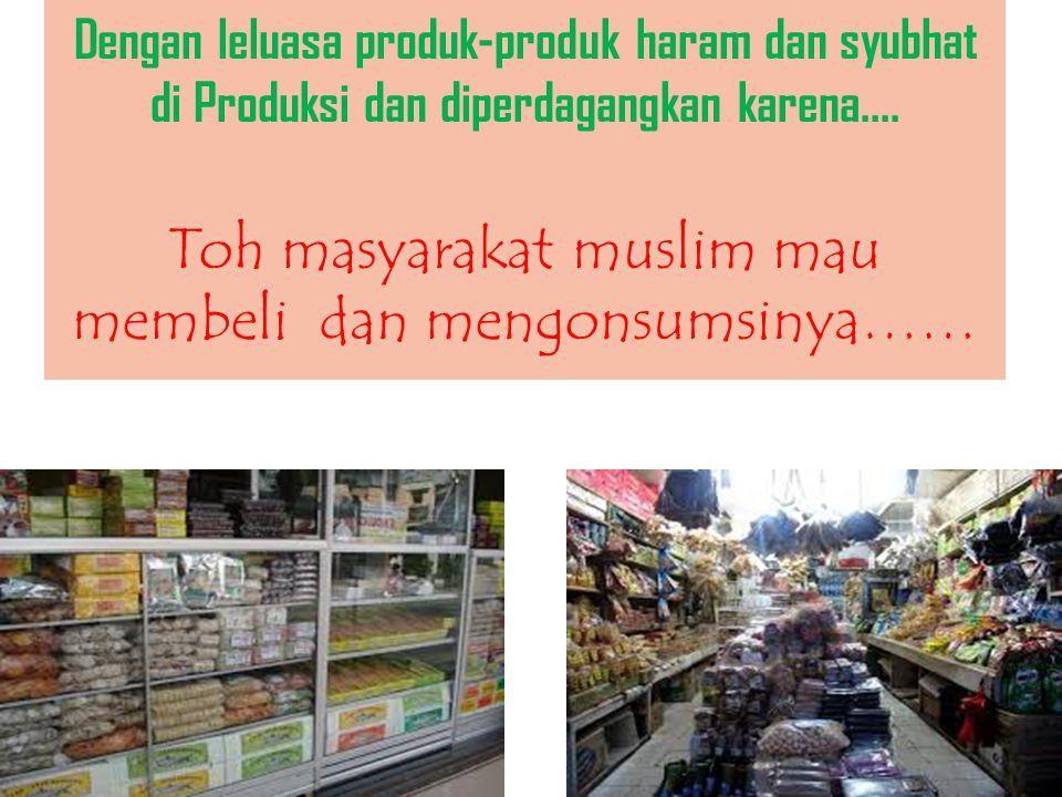 Toh masyarakat muslim mau membeli dan mengonsumsinya……