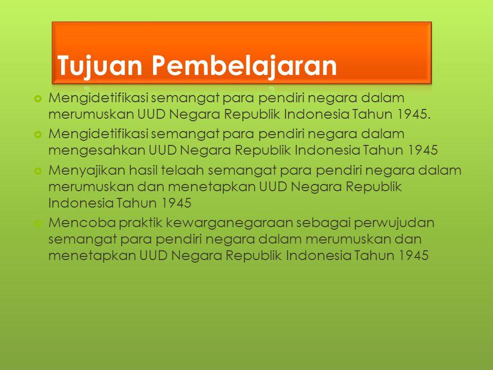 Tujuan Pembelajaran Mengidetifikasi semangat para pendiri negara dalam merumuskan UUD Negara Republik Indonesia Tahun 1945.