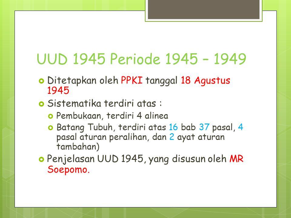 UUD 1945 Periode 1945 – 1949 Ditetapkan oleh PPKI tanggal 18 Agustus 1945. Sistematika terdiri atas :