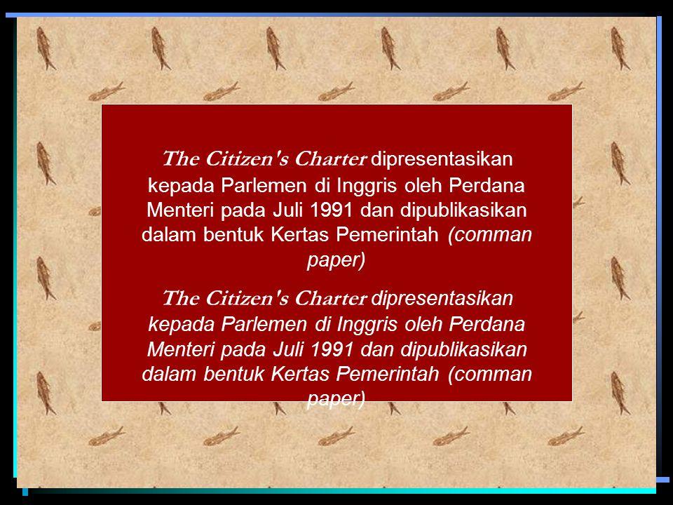 The Citizen s Charter dipresentasikan kepada Parlemen di Inggris oleh Perdana Menteri pada Juli 1991 dan dipublikasikan dalam bentuk Kertas Pemerintah (comman paper)