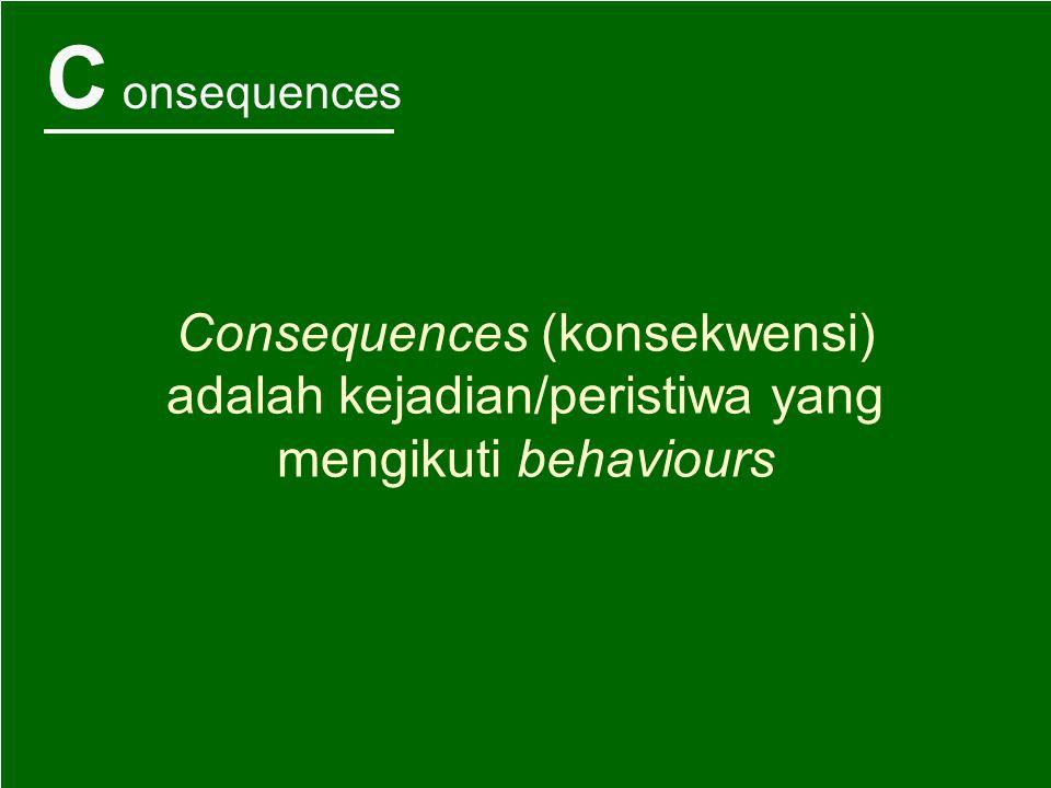 C onsequences Consequences (konsekwensi) adalah kejadian/peristiwa yang mengikuti behaviours