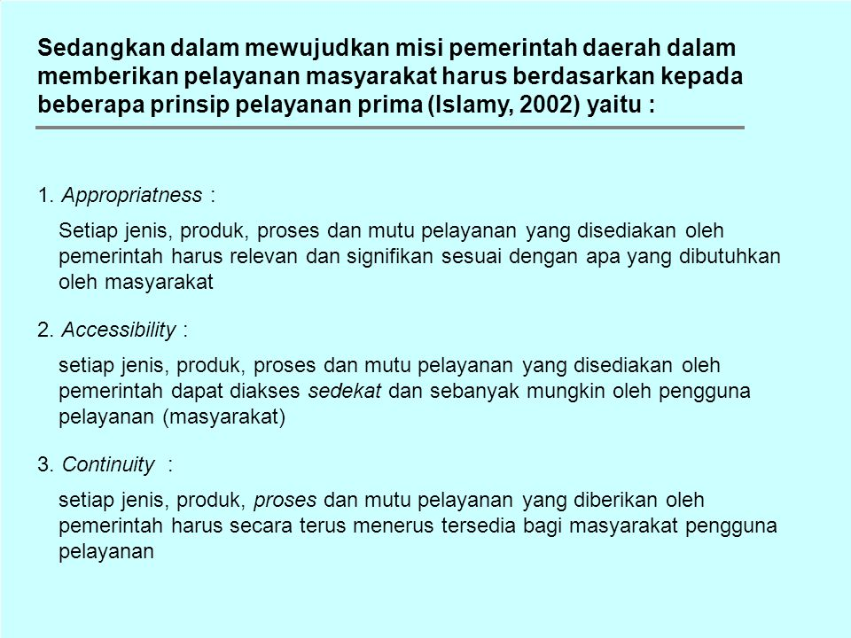 Sedangkan dalam mewujudkan misi pemerintah daerah dalam memberikan pelayanan masyarakat harus berdasarkan kepada beberapa prinsip pelayanan prima (Islamy, 2002) yaitu :