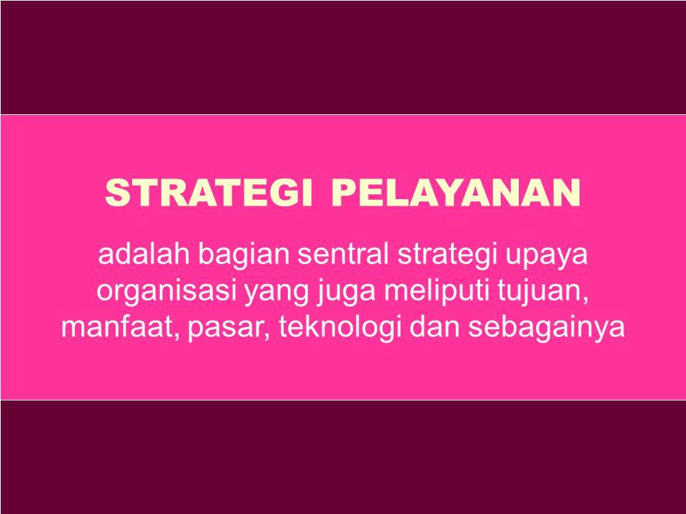 STRATEGI PELAYANAN adalah bagian sentral strategi upaya organisasi yang juga meliputi tujuan, manfaat, pasar, teknologi dan sebagainya.
