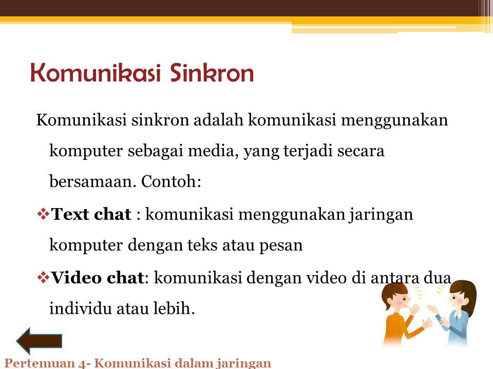 Komunikasi Sinkron Komunikasi sinkron adalah komunikasi menggunakan komputer sebagai media, yang terjadi secara bersamaan. Contoh: