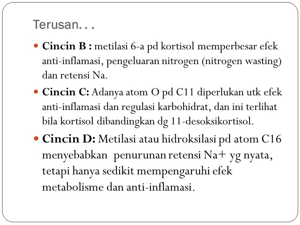 Terusan. . . Cincin B : metilasi 6-a pd kortisol memperbesar efek anti-inflamasi, pengeluaran nitrogen (nitrogen wasting) dan retensi Na.