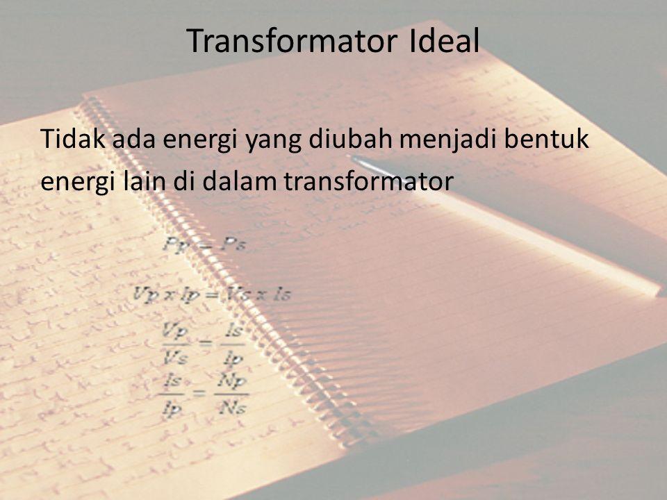 Transformator Ideal Tidak ada energi yang diubah menjadi bentuk energi lain di dalam transformator